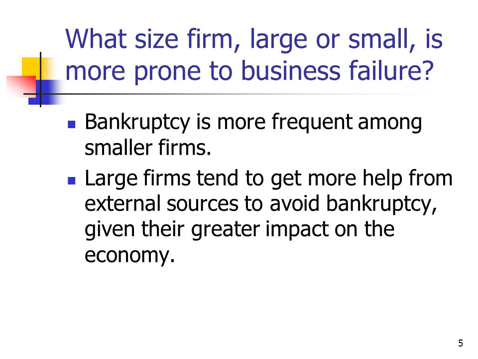 5 What size firm, large or small, is more prone to business failure? Bankruptcy is more frequent among smaller firms. Large firms tend to get more hel