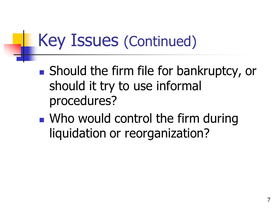7 Key Issues (Continued) Should the firm file for bankruptcy, or should it try to use informal procedures? Who would control the firm during liquidati