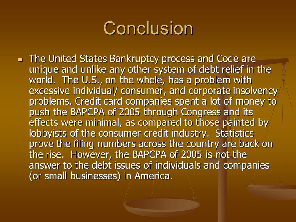 Conclusion The United States Bankruptcy process and Code are unique and unlike any other system of debt relief in the world. The U.S., on the whole, h
