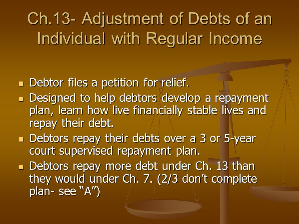Ch.13- Adjustment of Debts of an Individual with Regular Income Debtor files a petition for relief. Debtor files a petition for relief. Designed to he