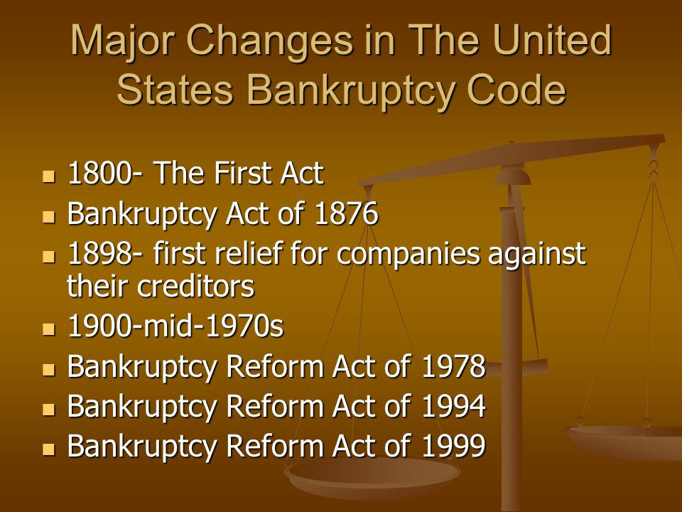 Major Changes in The United States Bankruptcy Code 1800- The First Act 1800- The First Act Bankruptcy Act of 1876 Bankruptcy Act of 1876 1898- first relief for companies against their creditors 1898- first relief for companies against their creditors 1900-mid-1970s 1900-mid-1970s Bankruptcy Reform Act of 1978 Bankruptcy Reform Act of 1978 Bankruptcy Reform Act of 1994 Bankruptcy Reform Act of 1994 Bankruptcy Reform Act of 1999 Bankruptcy Reform Act of 1999