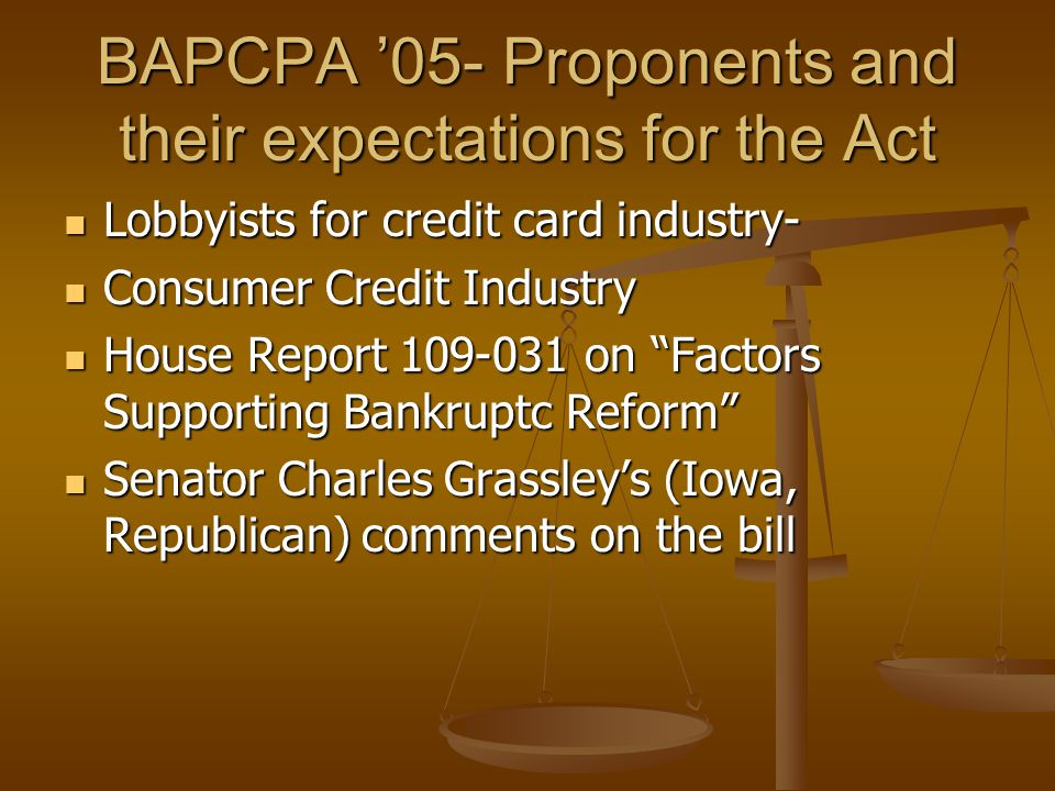 BAPCPA '05- Proponents and their expectations for the Act Lobbyists for credit card industry- Lobbyists for credit card industry- Consumer Credit Industry Consumer Credit Industry House Report 109-031 on Factors Supporting Bankruptc Reform House Report 109-031 on Factors Supporting Bankruptc Reform Senator Charles Grassley's (Iowa, Republican) comments on the bill Senator Charles Grassley's (Iowa, Republican) comments on the bill