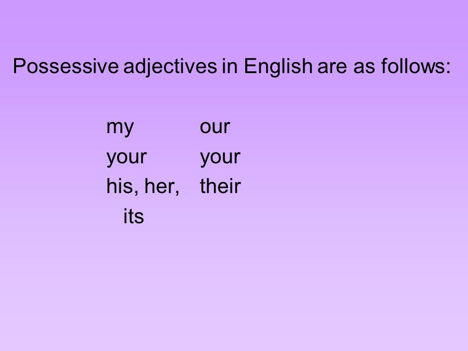 Possessive adjectives in English are as follows: myouryour his, her,their its