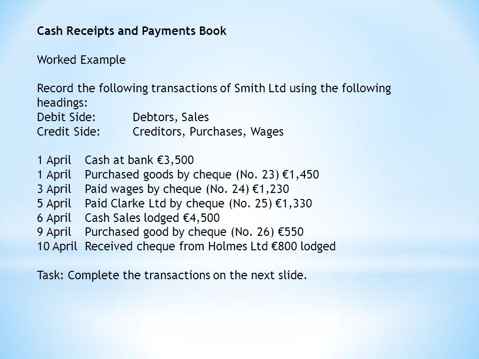 Cash Receipts and Payments Book Worked Example Record the following transactions of Smith Ltd using the following headings: Debit Side:Debtors, Sales Credit Side:Creditors, Purchases, Wages 1 April Cash at bank €3,500 1 AprilPurchased goods by cheque (No.