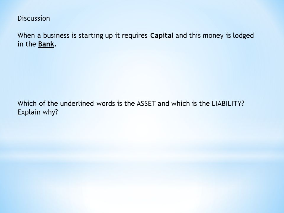 Discussion When a business is starting up it requires Capital and this money is lodged in the Bank.