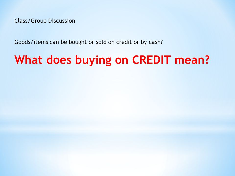 Class/Group Discussion Goods/items can be bought or sold on credit or by cash.