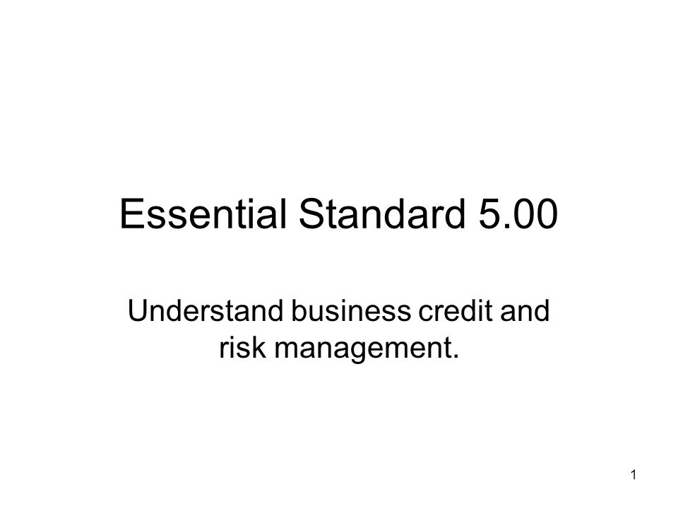 Essential Standard 5.00 Understand business credit and risk management. 1