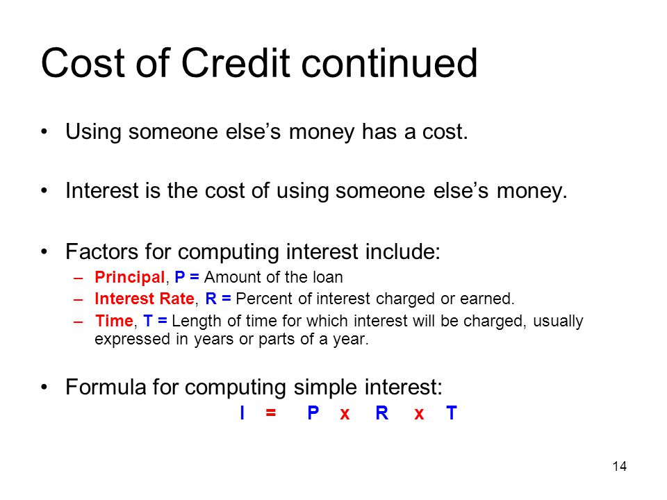 Cost of Credit continued Using someone else's money has a cost. Interest is the cost of using someone else's money. Factors for computing interest inc