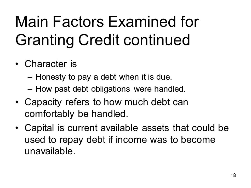 Main Factors Examined for Granting Credit continued Character is –Honesty to pay a debt when it is due. –How past debt obligations were handled. Capac