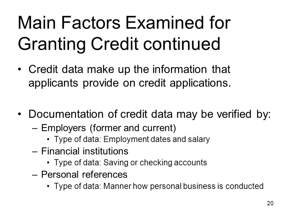 Main Factors Examined for Granting Credit continued Credit data make up the information that applicants provide on credit applications. Documentation
