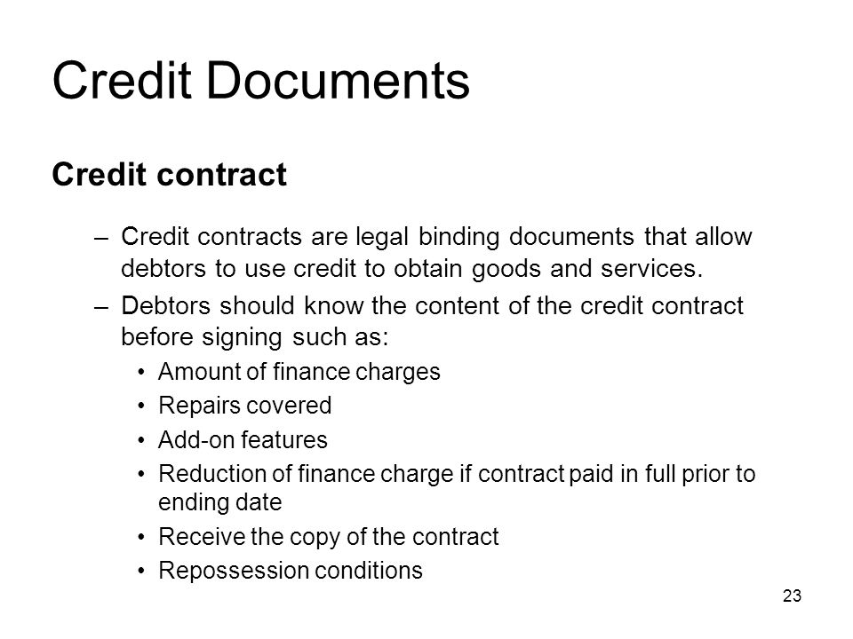 Credit Documents Credit contract –Credit contracts are legal binding documents that allow debtors to use credit to obtain goods and services. –Debtors
