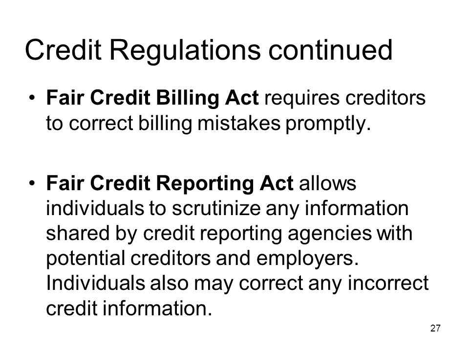 Credit Regulations continued Fair Credit Billing Act requires creditors to correct billing mistakes promptly. Fair Credit Reporting Act allows individ