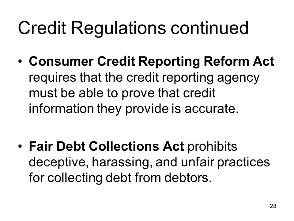 Credit Regulations continued Consumer Credit Reporting Reform Act requires that the credit reporting agency must be able to prove that credit informat