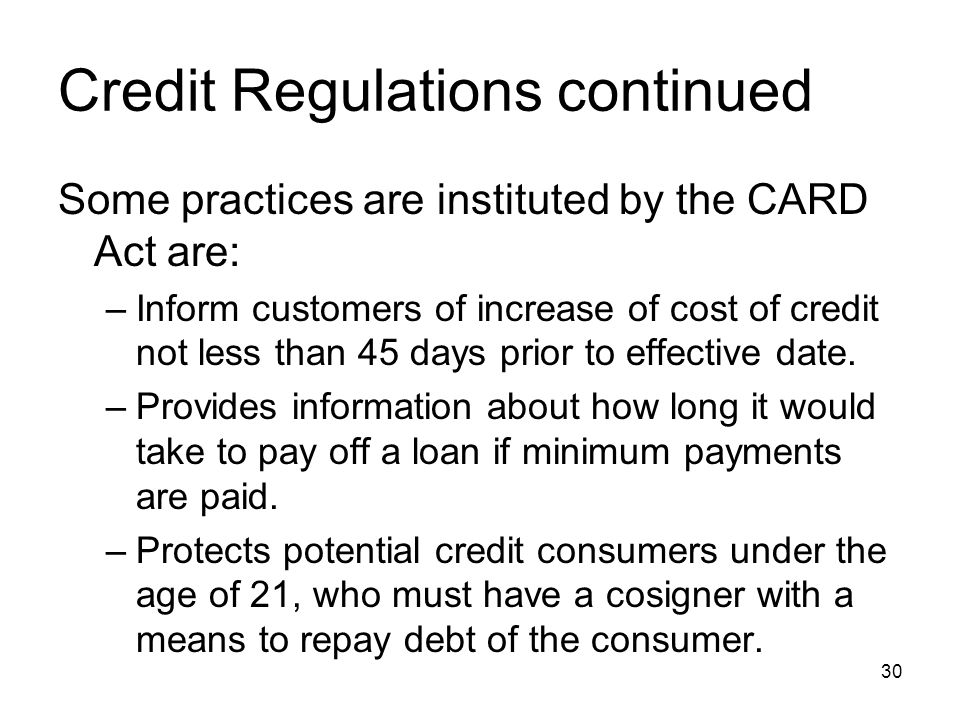 Credit Regulations continued Some practices are instituted by the CARD Act are: –Inform customers of increase of cost of credit not less than 45 days