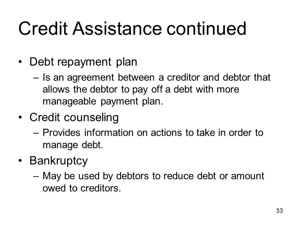 Credit Assistance continued Debt repayment plan –Is an agreement between a creditor and debtor that allows the debtor to pay off a debt with more mana