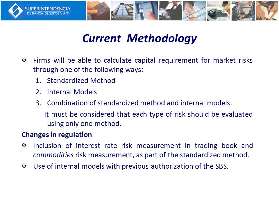 Current Methodology Firms will be able to calculate capital requirement for market risks through one of the following ways: 1.Standardized Method 2.In