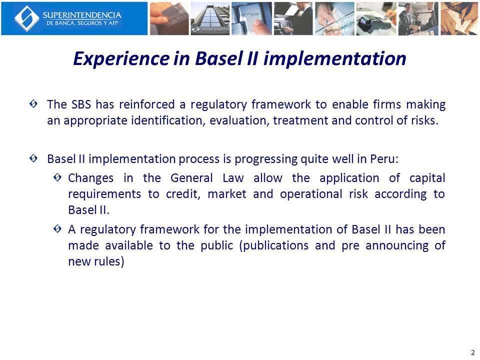 Experience in Basel II implementation The SBS has reinforced a regulatory framework to enable firms making an appropriate identification, evaluation,