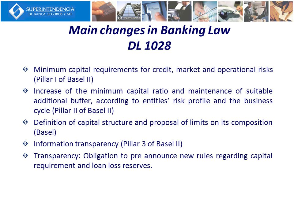 Main changes in Banking Law DL 1028 Minimum capital requirements for credit, market and operational risks (Pillar I of Basel II) Increase of the minim