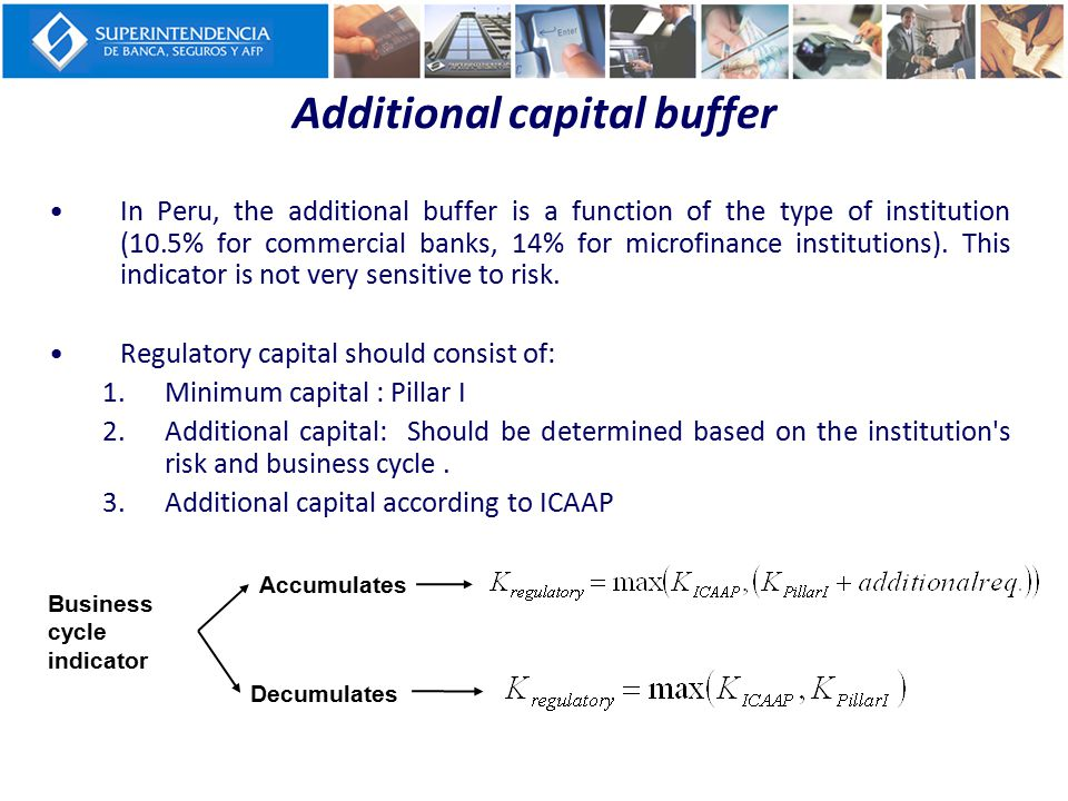 Additional capital buffer In Peru, the additional buffer is a function of the type of institution (10.5% for commercial banks, 14% for microfinance in