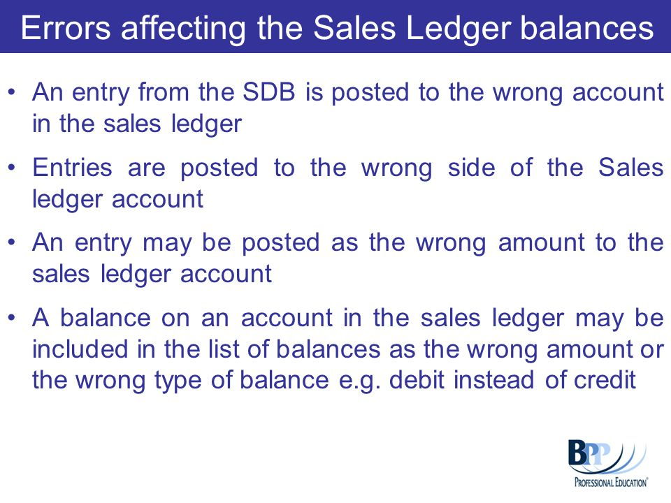 Errors affecting the Sales Ledger balances An entry from the SDB is posted to the wrong account in the sales ledger Entries are posted to the wrong si