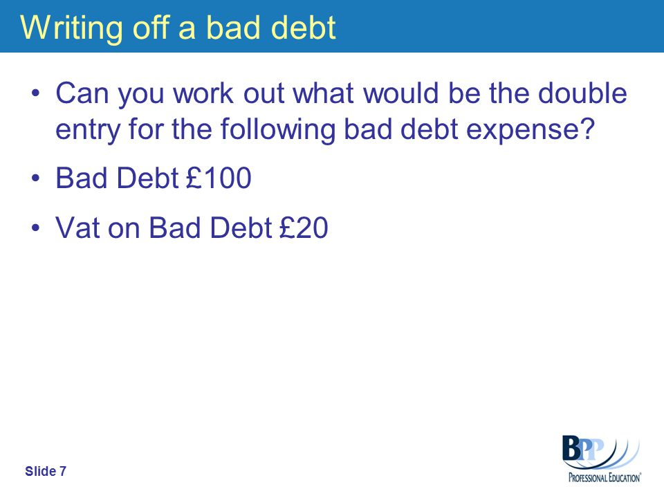 Accounting For Bad Debts Bad debts must be removed from the accounting records as it is no longer a valid debtor.