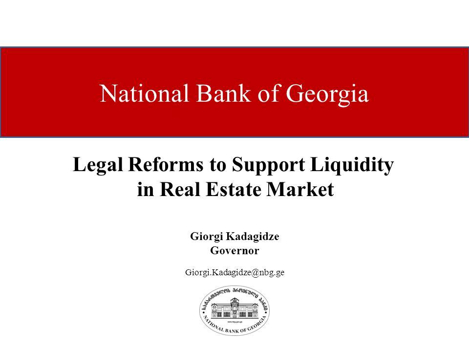 National Bank of Georgia Giorgi Kadagidze Governor Giorgi.Kadagidze@nbg.ge Legal Reforms to Support Liquidity in Real Estate Market