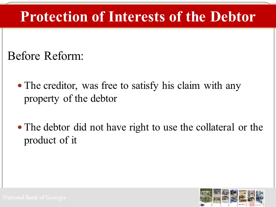 National Bank of Georgia Protection of Interests of the Debtor Before Reform: The creditor, was free to satisfy his claim with any property of the debtor The debtor did not have right to use the collateral or the product of it