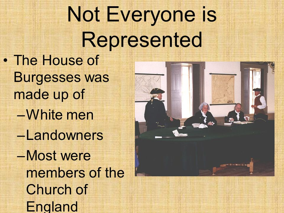 Not Everyone is Represented The House of Burgesses was made up of –White men –Landowners –Most were members of the Church of England