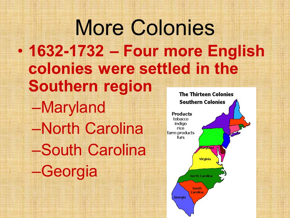 More Colonies 1632-1732 – Four more English colonies were settled in the Southern region –Maryland –North Carolina –South Carolina –Georgia