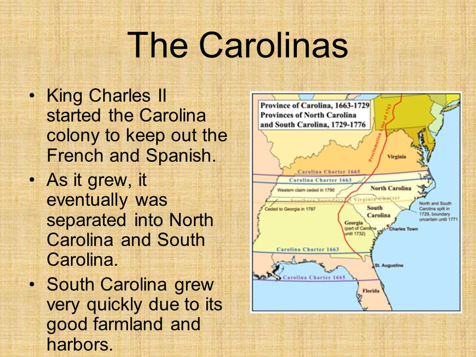 The Carolinas King Charles II started the Carolina colony to keep out the French and Spanish. As it grew, it eventually was separated into North Carol
