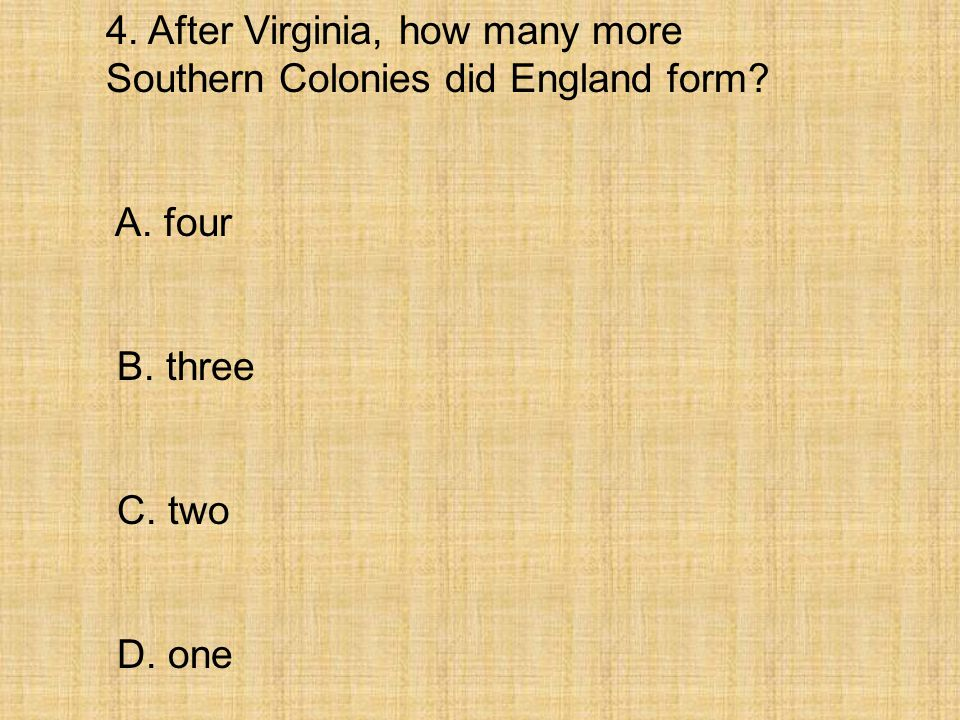4. After Virginia, how many more Southern Colonies did England form? A. four B. three C. two D. one