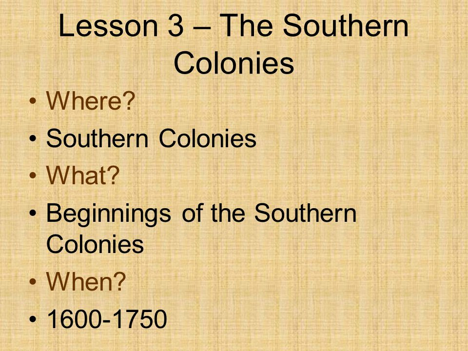 Lesson 3 – The Southern Colonies Where? Southern Colonies What? Beginnings of the Southern Colonies When? 1600-1750