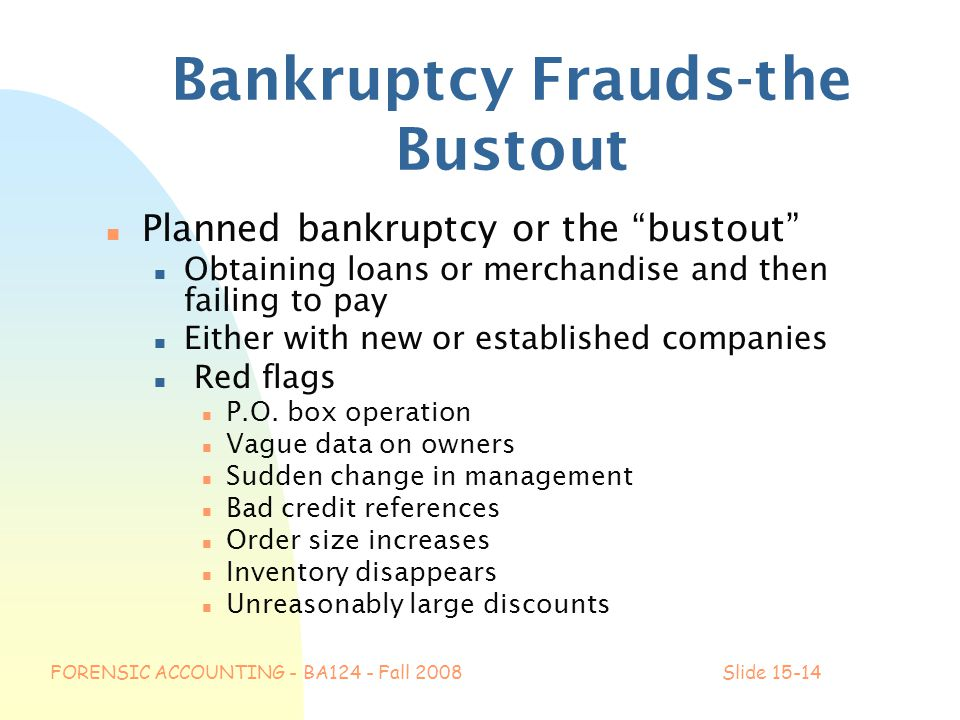 FORENSIC ACCOUNTING - BA124 - Fall 2008Slide 15-14 Bankruptcy Frauds-the Bustout n Planned bankruptcy or the bustout n Obtaining loans or merchandise and then failing to pay n Either with new or established companies n Red flags n P.O.