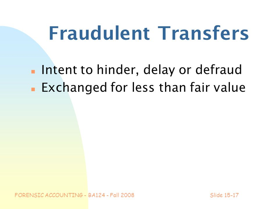 FORENSIC ACCOUNTING - BA124 - Fall 2008Slide 15-17 Fraudulent Transfers n Intent to hinder, delay or defraud n Exchanged for less than fair value
