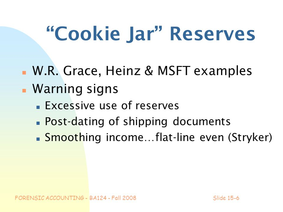 "FORENSIC ACCOUNTING - BA124 - Fall 2008Slide 15-6 ""Cookie Jar"" Reserves n W.R. Grace, Heinz & MSFT examples n Warning signs n Excessive use of reserve"
