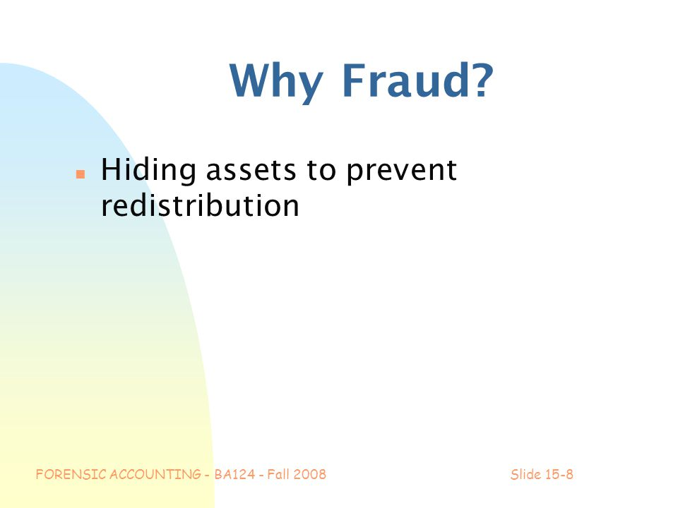 FORENSIC ACCOUNTING - BA124 - Fall 2008Slide 15-8 Why Fraud? n Hiding assets to prevent redistribution