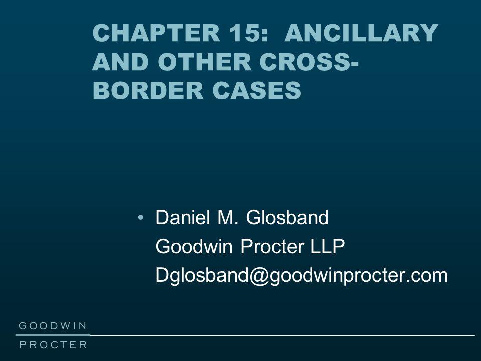 CHAPTER 15: ANCILLARY AND OTHER CROSS- BORDER CASES Daniel M. Glosband Goodwin Procter LLP Dglosband@goodwinprocter.com