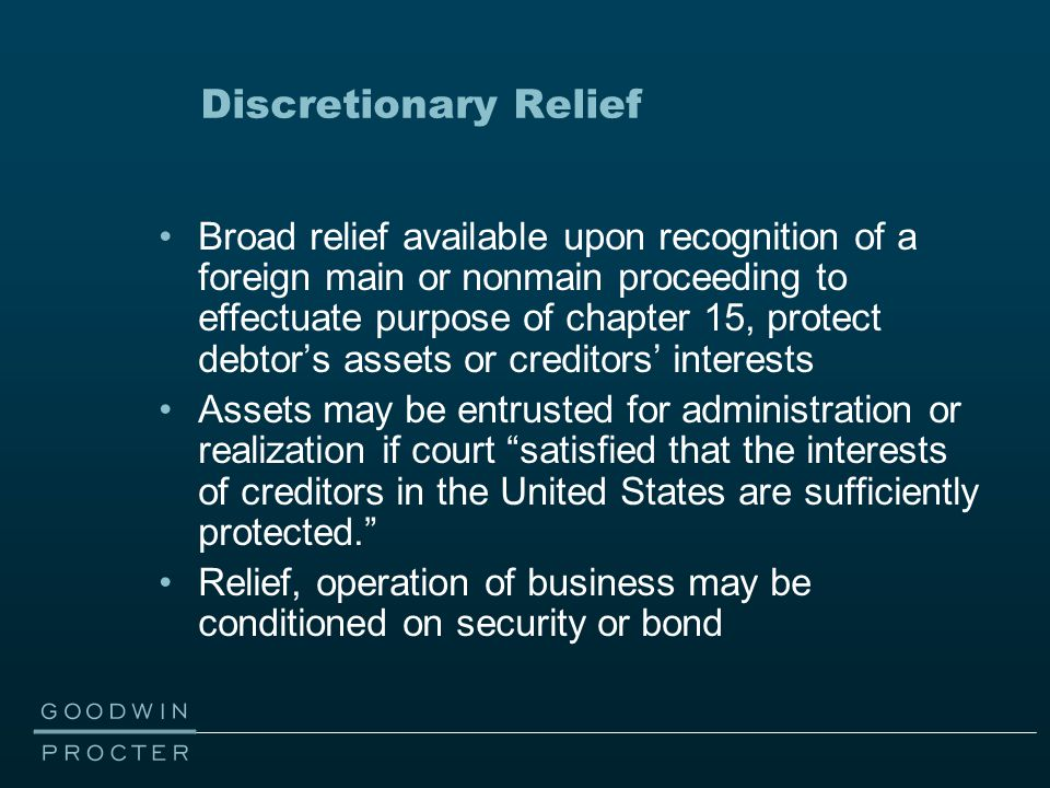 Discretionary Relief Broad relief available upon recognition of a foreign main or nonmain proceeding to effectuate purpose of chapter 15, protect debtor's assets or creditors' interests Assets may be entrusted for administration or realization if court satisfied that the interests of creditors in the United States are sufficiently protected. Relief, operation of business may be conditioned on security or bond