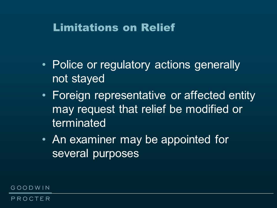 Limitations on Relief Police or regulatory actions generally not stayed Foreign representative or affected entity may request that relief be modified or terminated An examiner may be appointed for several purposes