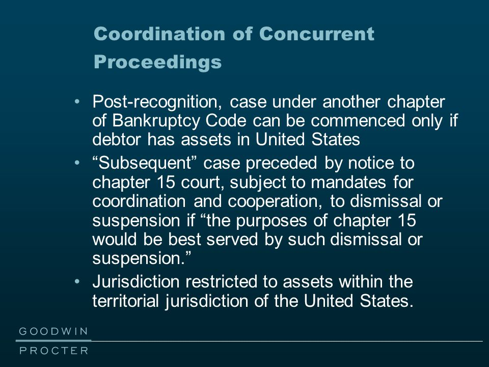 Coordination of Concurrent Proceedings Post-recognition, case under another chapter of Bankruptcy Code can be commenced only if debtor has assets in U