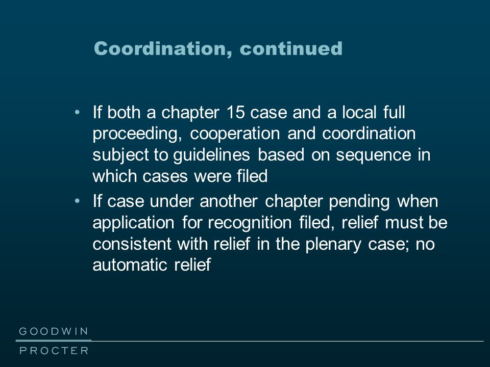 Coordination, continued If both a chapter 15 case and a local full proceeding, cooperation and coordination subject to guidelines based on sequence in which cases were filed If case under another chapter pending when application for recognition filed, relief must be consistent with relief in the plenary case; no automatic relief