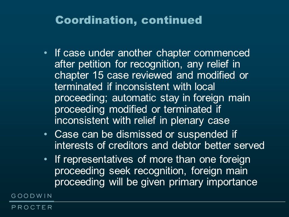 Coordination, continued If case under another chapter commenced after petition for recognition, any relief in chapter 15 case reviewed and modified or