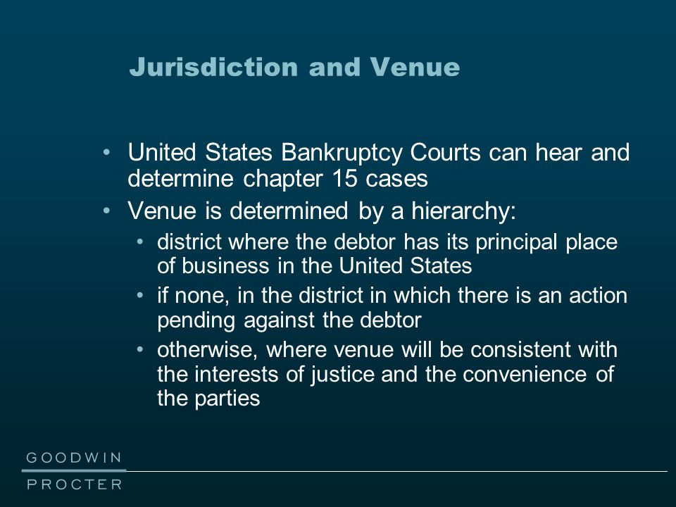 Jurisdiction and Venue United States Bankruptcy Courts can hear and determine chapter 15 cases Venue is determined by a hierarchy: district where the debtor has its principal place of business in the United States if none, in the district in which there is an action pending against the debtor otherwise, where venue will be consistent with the interests of justice and the convenience of the parties