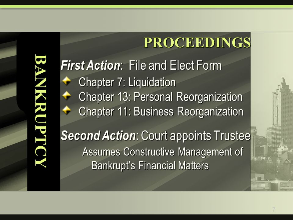 7 BANKRUPTCYPROCEEDINGS First Action : File and Elect Form Chapter 7: Liquidation Chapter 13: Personal Reorganization Chapter 11: Business Reorganization Second Action : Court appoints Trustee Assumes Constructive Management of Bankrupt's Financial Matters