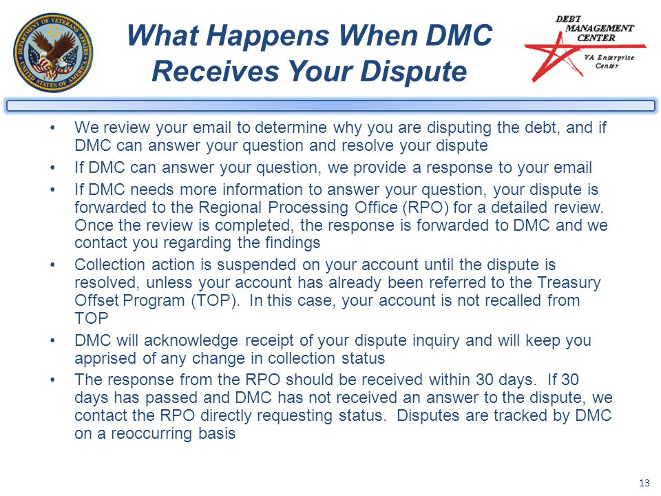 13 What Happens When DMC Receives Your Dispute We review your email to determine why you are disputing the debt, and if DMC can answer your question and resolve your dispute If DMC can answer your question, we provide a response to your email If DMC needs more information to answer your question, your dispute is forwarded to the Regional Processing Office (RPO) for a detailed review.