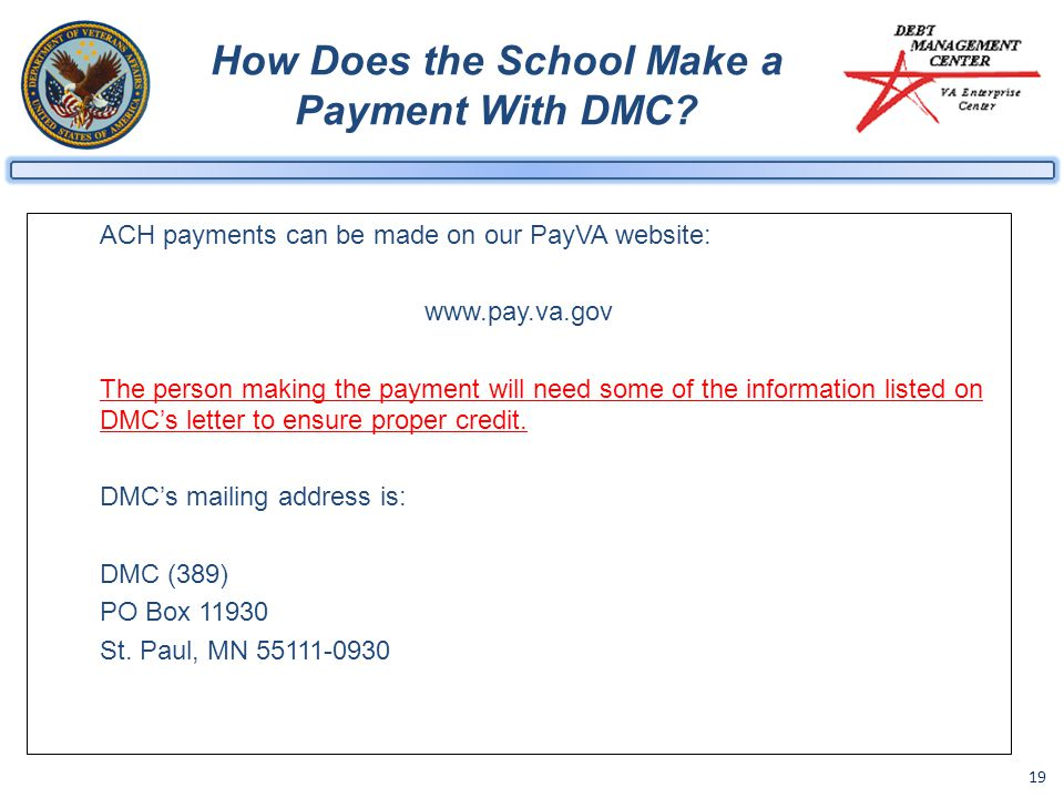 19 How Does the School Make a Payment With DMC? ACH payments can be made on our PayVA website: www.pay.va.gov The person making the payment will need