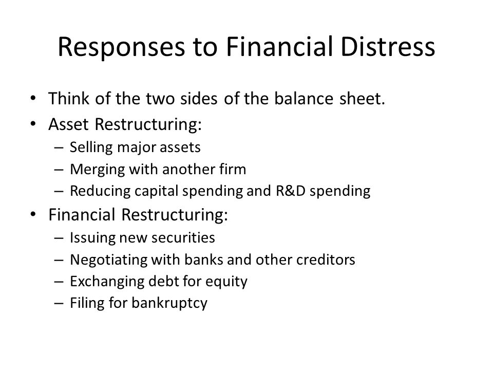 Responses to Financial Distress Think of the two sides of the balance sheet. Asset Restructuring: – Selling major assets – Merging with another firm –