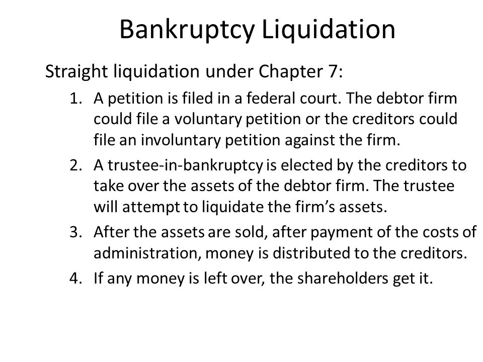 Bankruptcy Liquidation Straight liquidation under Chapter 7: 1.A petition is filed in a federal court. The debtor firm could file a voluntary petition
