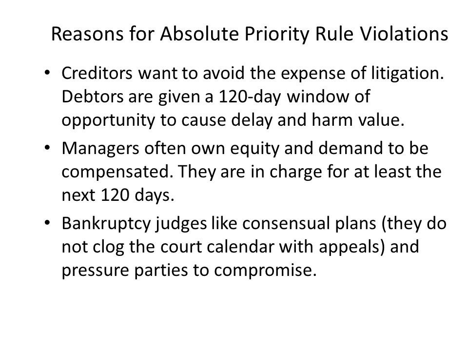 Reasons for Absolute Priority Rule Violations Creditors want to avoid the expense of litigation. Debtors are given a 120-day window of opportunity to