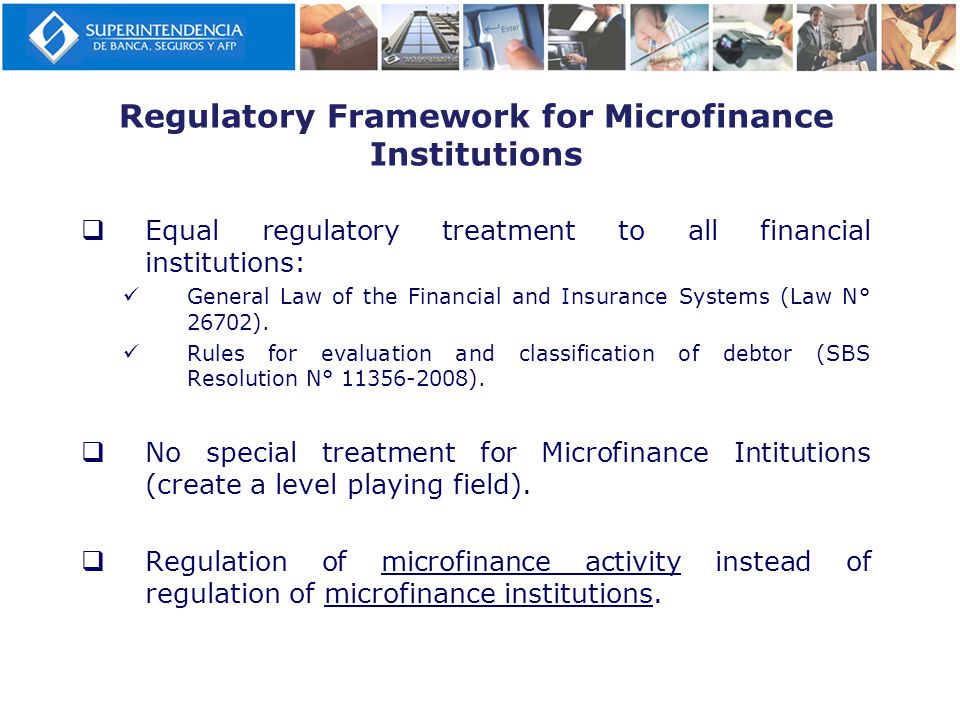 Regulatory Framework for Microfinance Institutions  Equal regulatory treatment to all financial institutions: General Law of the Financial and Insurance Systems (Law N° 26702).